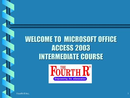 Fourth R Inc. 1 WELCOME TO MICROSOFT OFFICE ACCESS 2003 INTERMEDIATE COURSE.