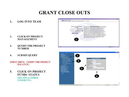 GRANT CLOSE OUTS 1.LOG INTO TEAM 2.CLICK ON PROJECT MANAGEMENT 3.QUERY THE PROJECT NUMBER 4.SUBMIT QUERY (FIRST THING - VERIFY THE PROJECT BALANCE) 5.CLICK.