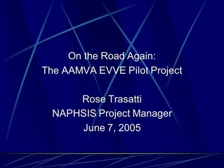 On the Road Again: The AAMVA EVVE Pilot Project Rose Trasatti NAPHSIS Project Manager June 7, 2005.