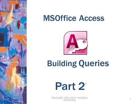 MSOffice Access Microsoft® Office 2010: Illustrated Introductory 1 Part 2 ® Building Queries.