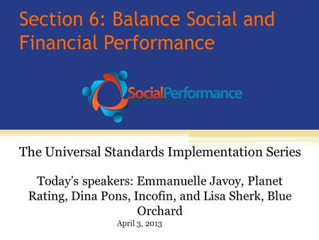 Section 6: Balance Social and Financial Performance Today's speakers: Emmanuelle Javoy, Planet Rating, Dina Pons, Incofin, and Lisa Sherk, Blue Orchard.