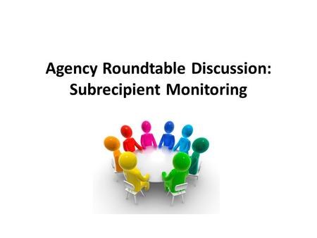 Agency Roundtable Discussion: Subrecipient Monitoring.