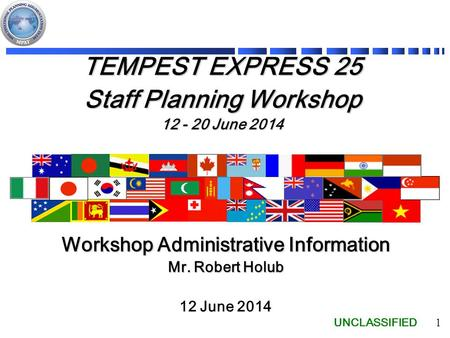UNCLASSIFIED 1 TEMPEST EXPRESS 25 Staff Planning Workshop 12 - 20 June 2014 12 June 2014 Workshop Administrative Information Mr. Robert Holub.