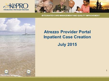 Atrezzo Provider Portal Inpatient Case Creation July 2015 INTEGRATED CARE MANAGEMENT AND QUALITY IMPROVEMENT 1.