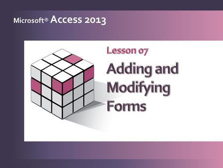 Microsoft® Access 2013. Generate forms quickly 1 Modify controls in Layout View 2 Work with form sections 3 Modify controls in Design View 4 Add calculated.