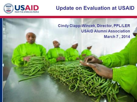 Cindy Clapp-Wincek, Director, PPL/LER USAID Alumni Association March 7, 2014 Update on Evaluation at USAID.