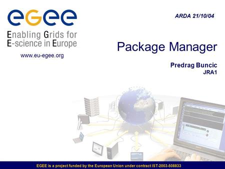EGEE is a project funded by the European Union under contract IST-2003-508833 Package Manager Predrag Buncic JRA1 ARDA 21/10/04 www.eu-egee.org.