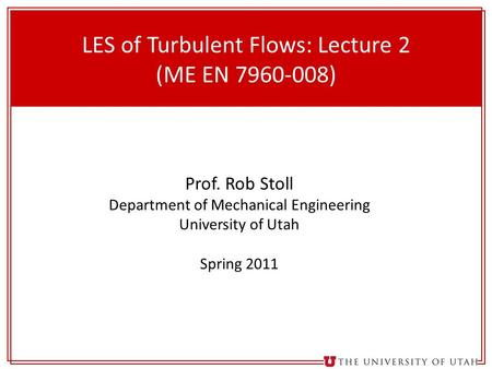 1 LES of Turbulent Flows: Lecture 2 (ME EN 7960-008) Prof. Rob Stoll Department of Mechanical Engineering University of Utah Spring 2011.