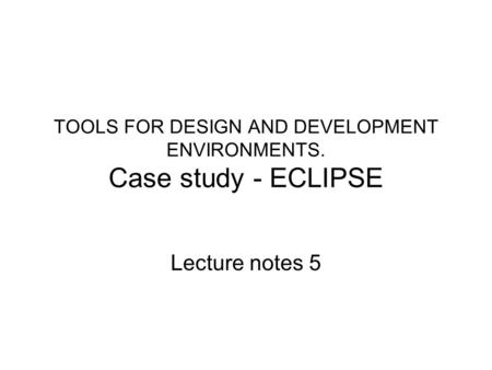 TOOLS FOR DESIGN AND DEVELOPMENT ENVIRONMENTS. Case study - ECLIPSE Lecture notes 5.