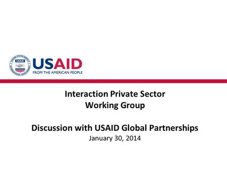 Interaction Private Sector Working Group Discussion with USAID Global Partnerships January 30, 2014.
