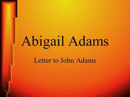 Abigail Adams Letter to John Adams. Abigail Adams (1744-1818) Wife of John Adams, the second President of the United States. Mother of John Quincy Adams,