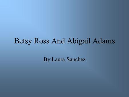 Betsy Ross And Abigail Adams By:Laura Sanchez. When Abigail was born Abigail was born in November 11, 1744. Abigail was raised in Weymouth, Massachusetts.