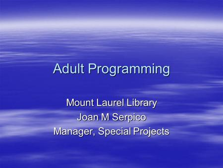 Adult Programming Mount Laurel Library Joan M Serpico Manager, Special Projects.