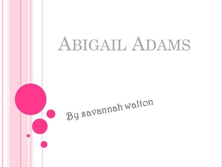 A BIGAIL A DAMS By savannah walton. E ARLY LIFE EXPERIENCES I Abigail Adams was born November 11,1744, to the Reverend William and Elizabeth Quincy Smith.
