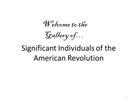 Significant Individuals of the American Revolution 1 Welcome to the Gallery of…