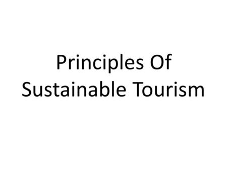 Principles Of Sustainable Tourism. Sustainable Tourism Sustainable development has been defined as development that meets the needs of the present without.