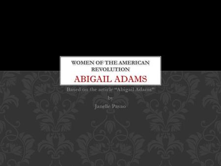 "ABIGAIL ADAMS Based on the article ""Abigail Adams"" by Janelle Pavao."
