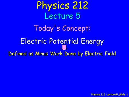 Physics 212 Lecture 5, Slide 1 Physics 212 Lecture 5 Today's Concept: Electric Potential Energy Defined as Minus Work Done by Electric Field.