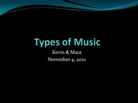 Kevin & Mara November 4, 2010. Topic on Type of Music Rap /Hip Hop Country R&B Gospel Rock Go-Go Ray gay.