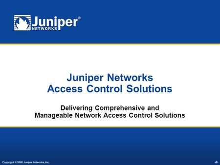 Copyright © 2008 Juniper Networks, Inc. 1 Juniper Networks Access Control Solutions Delivering Comprehensive and Manageable Network Access Control Solutions.