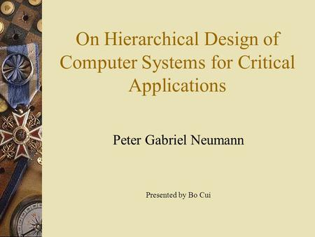 On Hierarchical Design of Computer Systems for Critical Applications Peter Gabriel Neumann Presented by Bo Cui.