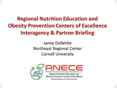 Regional Nutrition Education and Obesity Prevention Centers of Excellence Interagency & Partner Briefing Jamie Dollahite Northeast Regional Center Cornell.