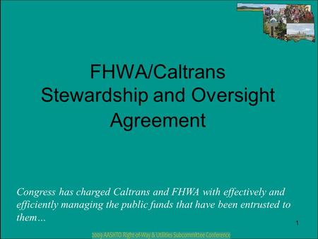 1 FHWA/Caltrans Stewardship and Oversight Agreement Congress has charged Caltrans and FHWA with effectively and efficiently managing the public funds that.