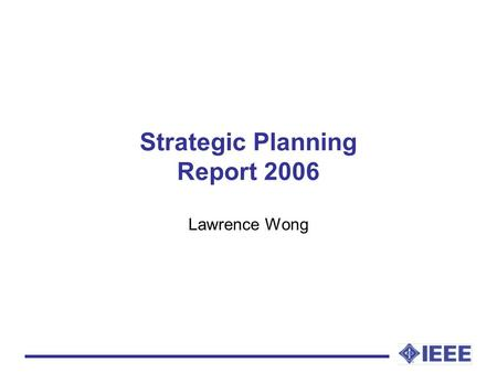 Strategic Planning Report 2006 Lawrence Wong. Activities Organize the annual strategic planning discussion workshop held at the annual IEEE Region 10.