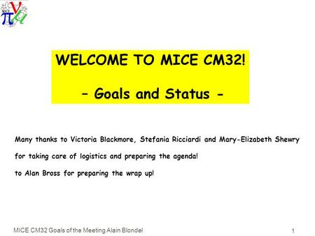 MICE CM32 Goals of the Meeting Alain Blondel 1 WELCOME TO MICE CM32! – Goals and Status - Many thanks to Victoria Blackmore, Stefania Ricciardi and Mary-Elizabeth.
