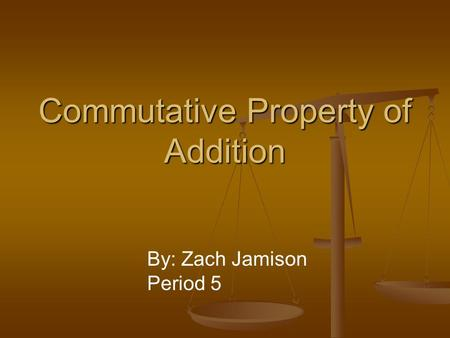 Commutative Property of Addition By: Zach Jamison Period 5.
