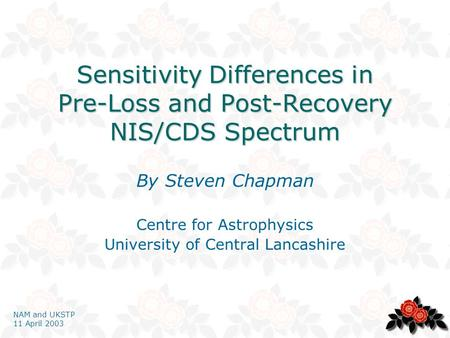 NAM and UKSTP 11 April 2003 Sensitivity Differences in Pre-Loss and Post-Recovery NIS/CDS Spectrum By Steven Chapman Centre for Astrophysics University.