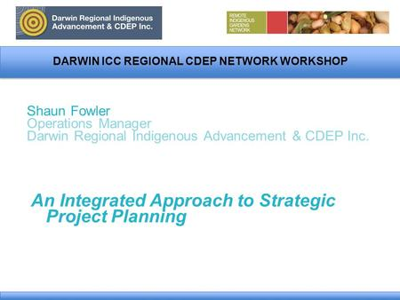 DARWIN ICC REGIONAL CDEP NETWORK WORKSHOP Shaun Fowler Operations Manager Darwin Regional Indigenous Advancement & CDEP Inc. An Integrated Approach to.