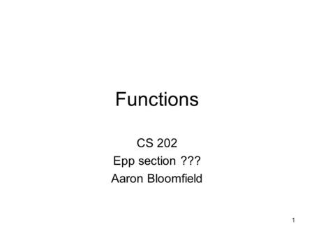 1 Functions CS 202 Epp section ??? Aaron Bloomfield.