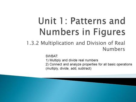 1.3.2 Multiplication and Division of Real Numbers SWBAT: 1) Multiply and divide real numbers 2) Connect and analyze properties for all basic operations.