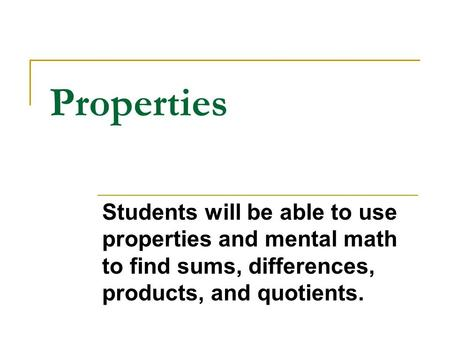 Properties Students will be able to use properties and mental math to find sums, differences, products, and quotients.