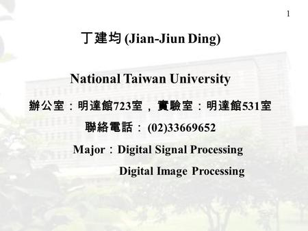 1 丁建均 (Jian-Jiun Ding) National Taiwan University 辦公室:明達館 723 室, 實驗室:明達館 531 室 聯絡電話: (02)33669652 Major : Digital Signal Processing Digital Image Processing.