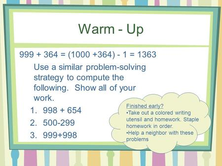 Warm - Up 999 + 364 = (1000 +364) - 1 = 1363 Use a similar problem-solving strategy to compute the following. Show all of your work. 1.998 + 654 2.500-299.