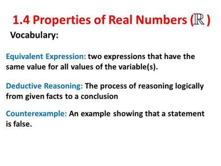 1.4 Properties of Real Numbers ( ) Vocabulary: Equivalent Expression: two expressions that have the same value for all values of the variable(s). Deductive.
