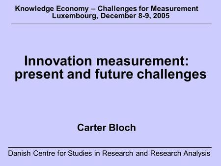 Danish Centre for Studies in Research and Research Analysis Knowledge Economy – Challenges for Measurement Luxembourg, December 8-9, 2005 Innovation measurement: