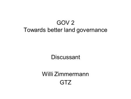 GOV 2 Towards better land governance Discussant Willi Zimmermann GTZ.