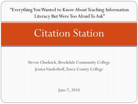 "Steven Chudnick, Brookdale Community College Jessica Vanderhoff, Essex County College June 7, 2010 Citation Station ""Everything You Wanted to Know About."