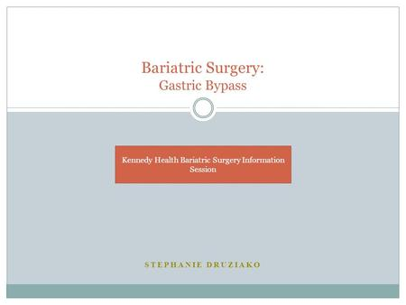 STEPHANIE DRUZIAKO Bariatric Surgery: Gastric Bypass Kennedy Health Bariatric Surgery Information Session.