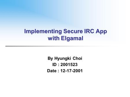 Implementing Secure IRC App with Elgamal By Hyungki Choi ID : 2001523 Date : 12-17-2001.