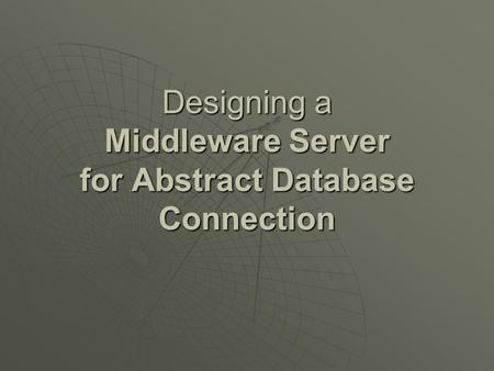 Designing a Middleware Server for Abstract Database Connection.