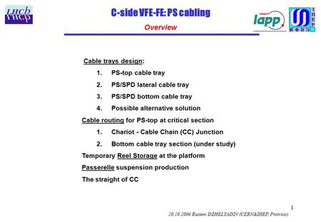 1 C-side VFE-FE: PS cabling Overview 20.10.2006 Rustem DZHELYADIN (CERN&IHEP, Protvino) Cable trays design: 1.PS-top cable tray 2.PS/SPD lateral cable.