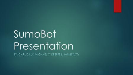 SumoBot Presentation BY: CARL DALY, MICHAEL O'KEEFFE & JAMIE TUTTY.