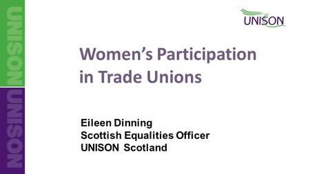 Women's Participation in Trade Unions Eileen Dinning Scottish Equalities Officer UNISON Scotland.