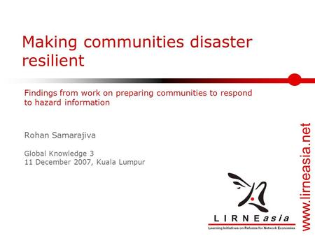 Www.lirneasia.net Making communities disaster resilient Rohan Samarajiva Global Knowledge 3 11 December 2007, Kuala Lumpur Findings from work on preparing.