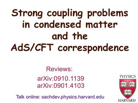 Strong coupling problems in condensed matter and the AdS/CFT correspondence HARVARD arXiv:0910.1139 Reviews: Talk online: sachdev.physics.harvard.edu arXiv:0901.4103.
