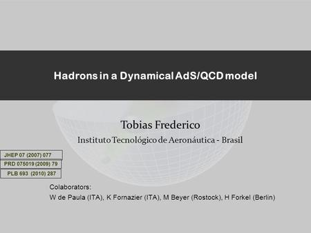 Hadrons in a Dynamical AdS/QCD model Colaborators: W de Paula (ITA), K Fornazier (ITA), M Beyer (Rostock), H Forkel (Berlin) Tobias Frederico Instituto.